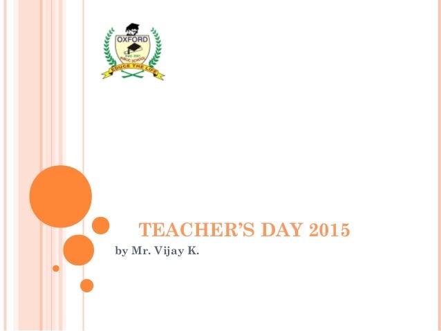 TEACHER'S DAY 2015 by Mr. Vijay K.