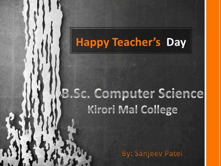 Happy Teacher's  Day<br />B.Sc. Computer Science<br />Kirori Mal College<br />By: Sanjeev Patel<br />