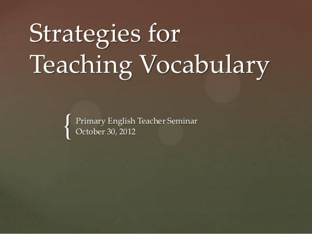 Strategies forTeaching Vocabulary  {   Primary English Teacher Seminar      October 30, 2012