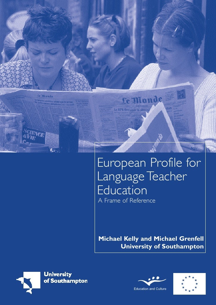European Profile for Language Teacher Education A Frame of Reference     Michael Kelly and Michael Grenfell       Universi...