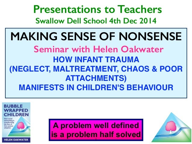 Presentations to Teachers  Swallow Dell School 4th Dec 2014  MAKING SENSE OF NONSENSE  Seminar with Helen Oakwater  HOW IN...