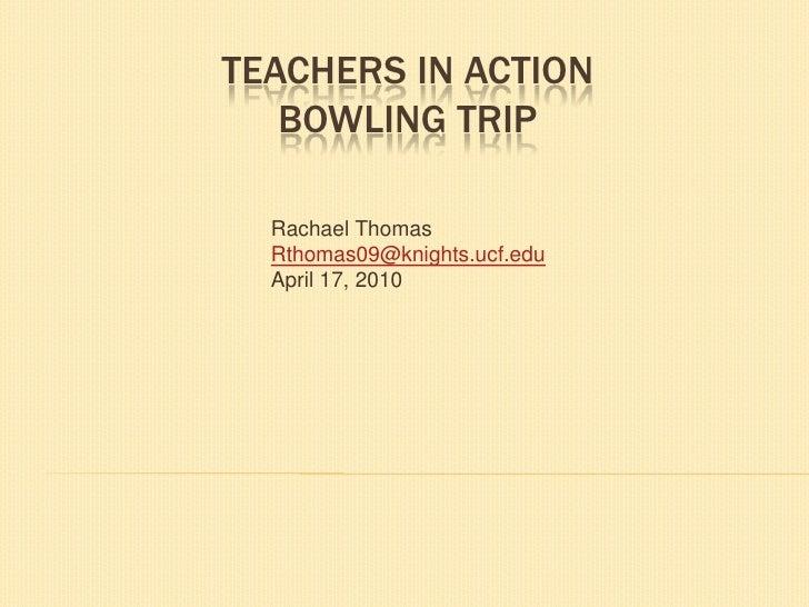 Teachers in ActionBowling Trip<br />Rachael Thomas<br />Rthomas09@knights.ucf.edu<br />April 17, 2010<br />