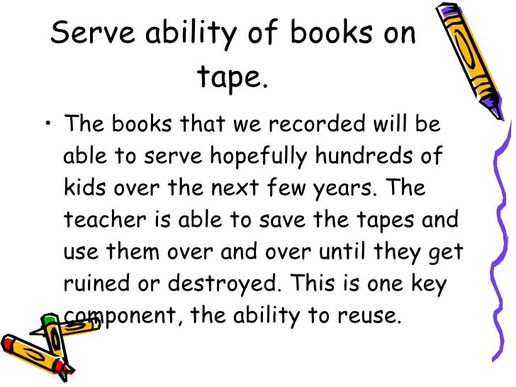 Serve ability of books on tape. <ul><li>The books that we recorded will be able to serve hopefully hundreds of kids over t...