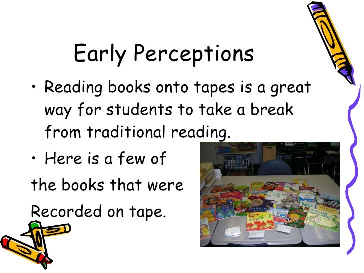 Early Perceptions <ul><li>Reading books onto tapes is a great way for students to take a break from traditional reading. <...