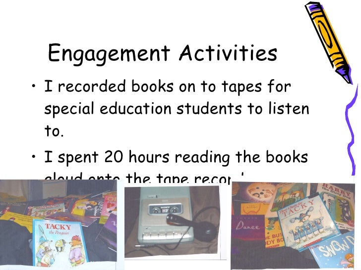 Engagement Activities <ul><li>I recorded books on to tapes for special education students to listen to. </li></ul><ul><li>...
