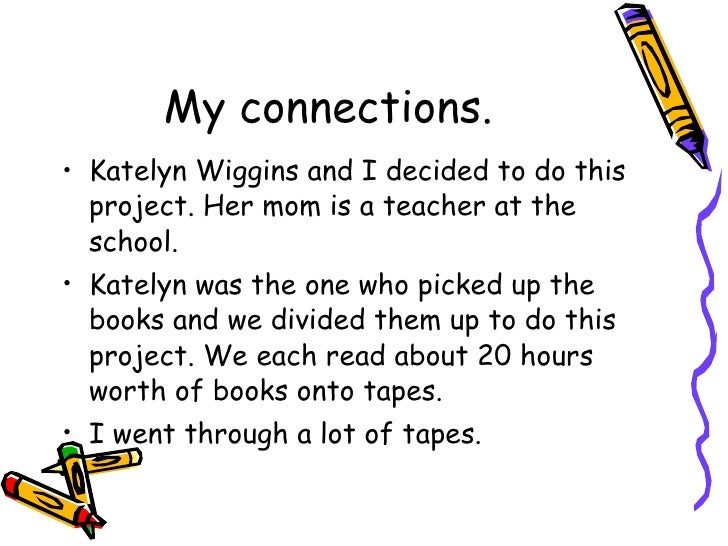 My connections. <ul><li>Katelyn Wiggins and I decided to do this project. Her mom is a teacher at the school. </li></ul><u...