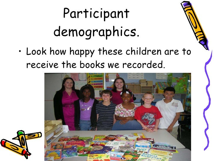Participant demographics. <ul><li>Look how happy these children are to receive the books we recorded. </li></ul>