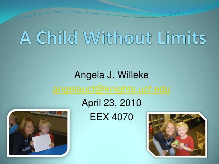 A Child Without Limits<br />Angela J. Willeke<br />angelaucf@knights.ucf.edu<br />April 23, 2010<br />EEX 4070<br />