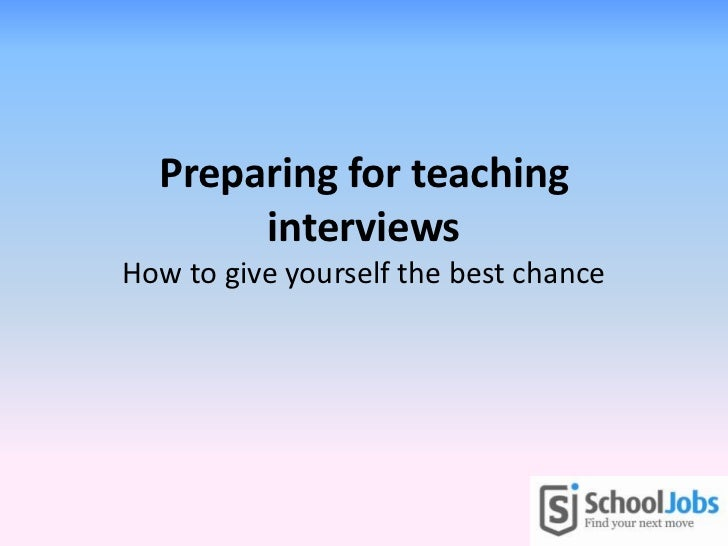 Preparing for teaching       interviewsHow to give yourself the best chance