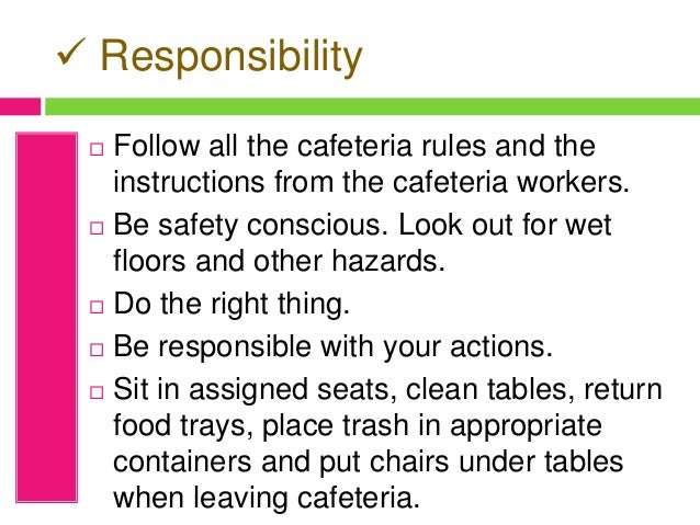  Responsibility  Follow all the cafeteria rules and the instructions from the cafeteria workers.  Be safety conscious. ...