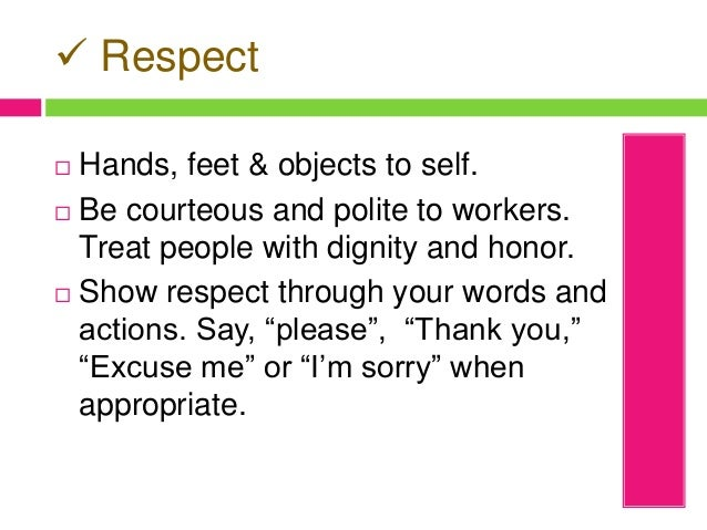  Respect  Hands, feet & objects to self.  Be courteous and polite to workers. Treat people with dignity and honor.  Sh...