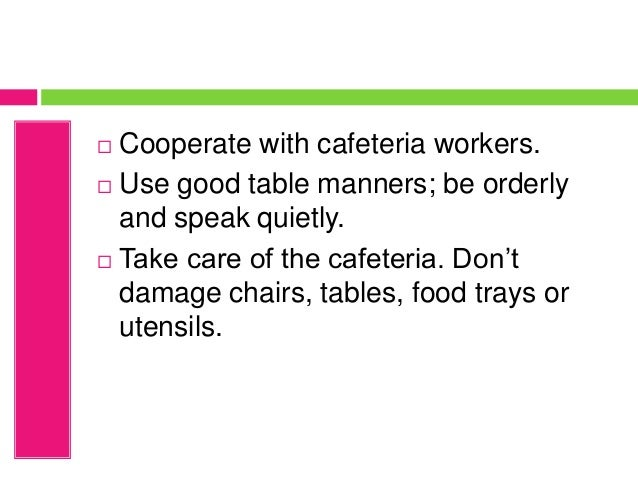  Cooperate with cafeteria workers.  Use good table manners; be orderly and speak quietly.  Take care of the cafeteria. ...