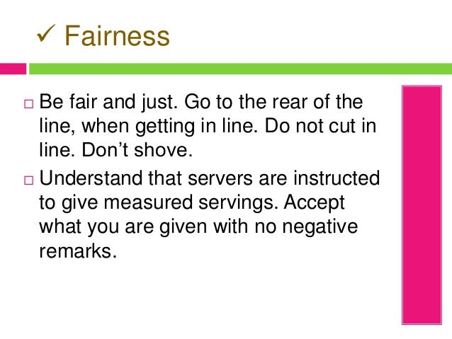  Fairness  Be fair and just. Go to the rear of the line, when getting in line. Do not cut in line. Don't shove.  Unders...