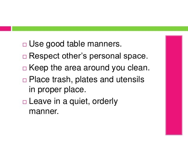  Use good table manners.  Respect other's personal space.  Keep the area around you clean.  Place trash, plates and ut...