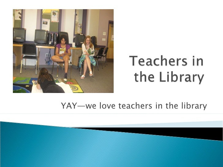 YAY—we love teachers in the library