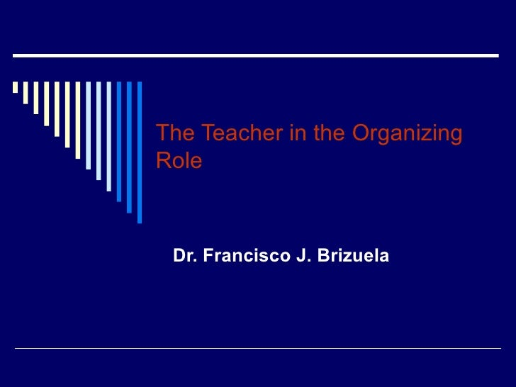 The Teacher in the Organizing Role Dr. Francisco J. Brizuela