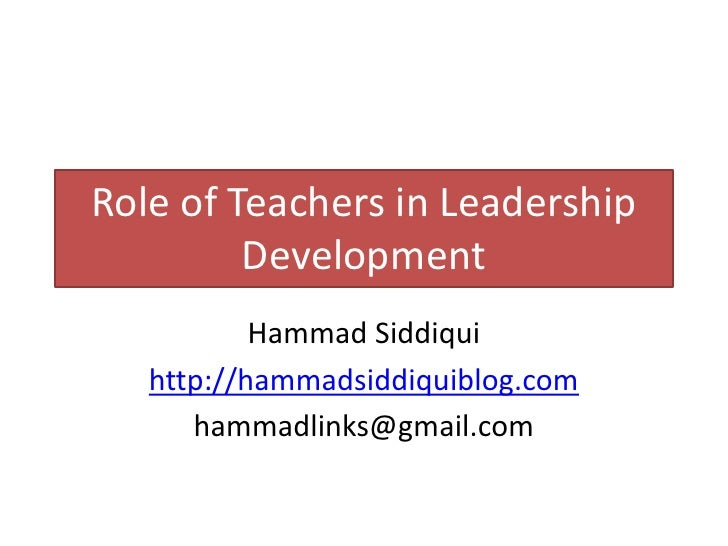 Role of Teachers in Leadership Development<br />HammadSiddiqui<br />http://hammadsiddiquiblog.com<br />hammadlinks@gmail.c...
