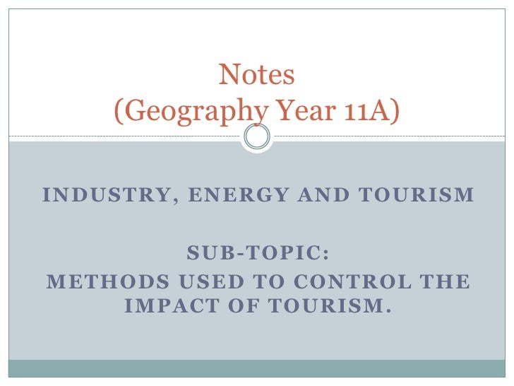 Notes    (Geography Year 11A)INDUSTRY , ENERGY AND TOURISM        SUB-TOPIC:METHODS USED TO CONTROL THE    IMPACT OF TOURI...