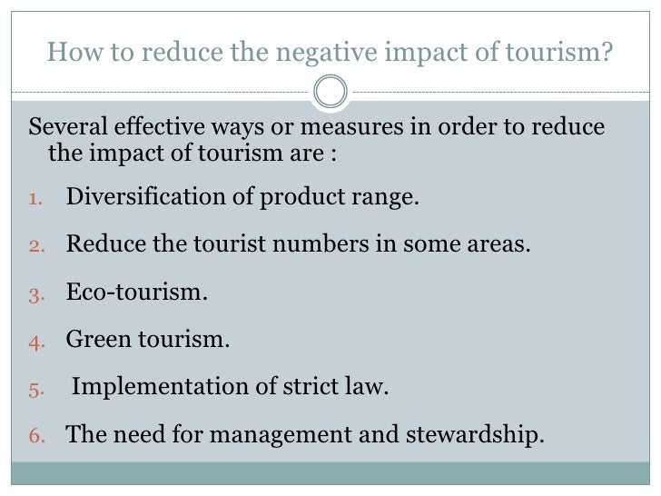 negative impacts of tourism Due to the size, strength and impact of the tourism industry on local economies worldwide, the debate over the positive and negative effects of tourism is little more than a mental exercise but to develop sustainable tourism policies, a thoughtful consideration of these effects is necessary.