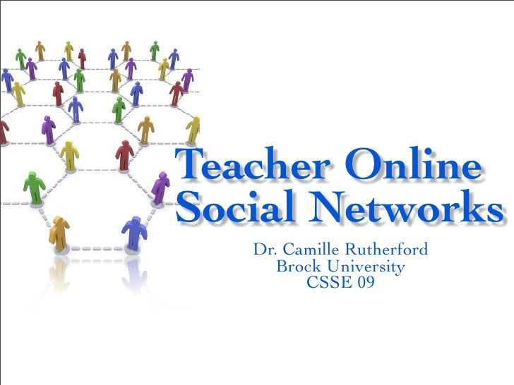 Teacher OnlineSocial Networks   Dr. Camille Rutherford      Brock University         CSSE 09