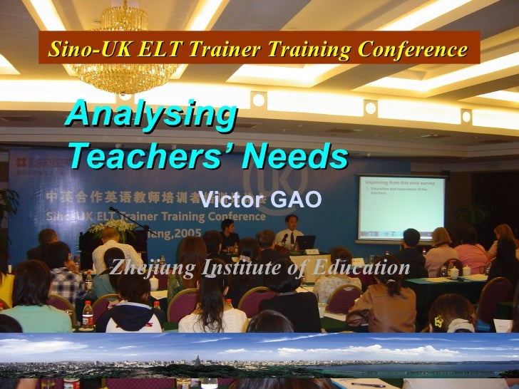 Analysing  Teachers' Needs Victor GAO Zhejiang Institute of Education Sino-UK ELT Trainer Training Conference