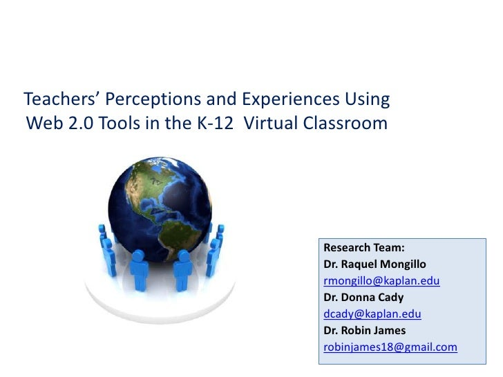 Teachers' Perceptions and Experiences Using Web 2.0 Tools in the K-12  Virtual Classroom <br />Research Team:<br />Dr. Raq...