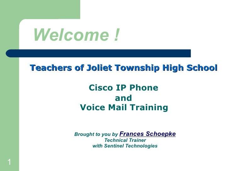 Welcome ! <ul><li>Teachers of Joliet Township High School   </li></ul><ul><li>Cisco IP Phone  </li></ul><ul><li>and  </li>...
