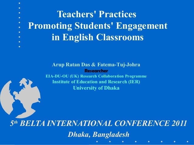 Teachers' Practices Promoting Students' Engagement in English Classrooms 5th BELTA INTERNATIONAL CONFERENCE 2011 Dhaka, Ba...