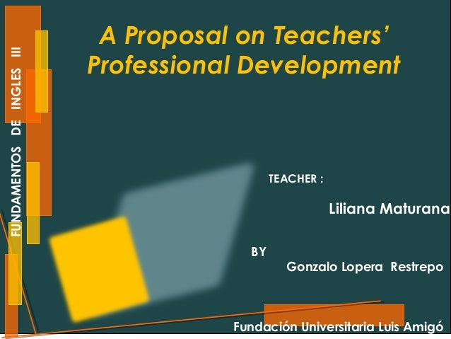 FUNDAMENTOS DE INGLES III  A Proposal on Teachers' Professional Development  TEACHER :  Liliana Maturana BY  Gonzalo Loper...