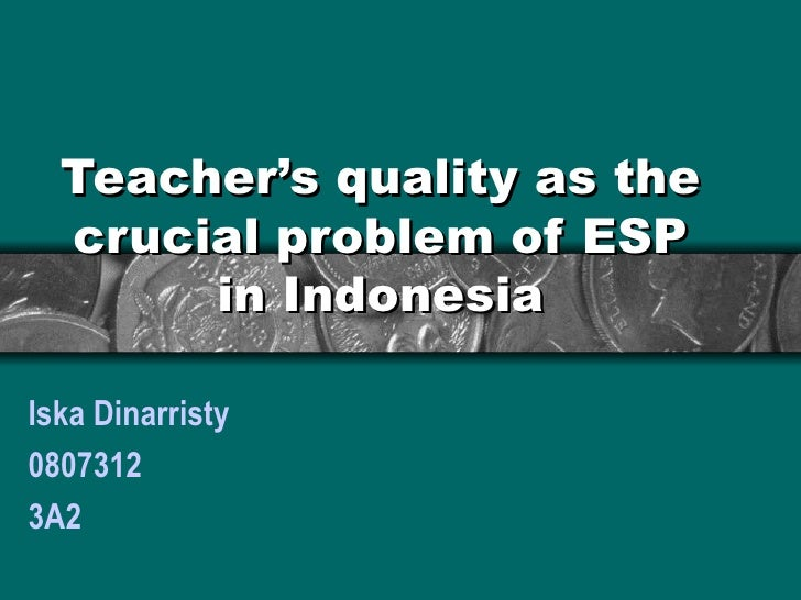 Teacher's quality as the crucial problem of ESP in Indonesia Iska Dinarristy 0807312 3A2