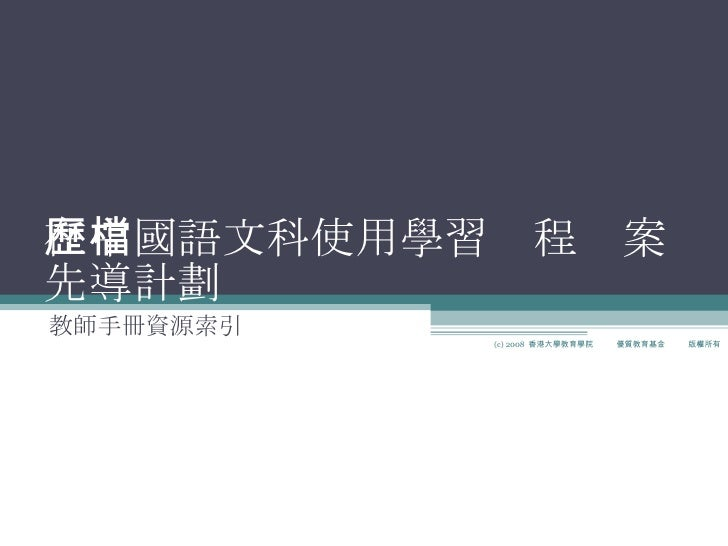 在中國語文科使用學習歷程檔案 先導計劃 教師手冊資源索引 (c) 2008  香港大學教育學院  優質教育基金  版權所有