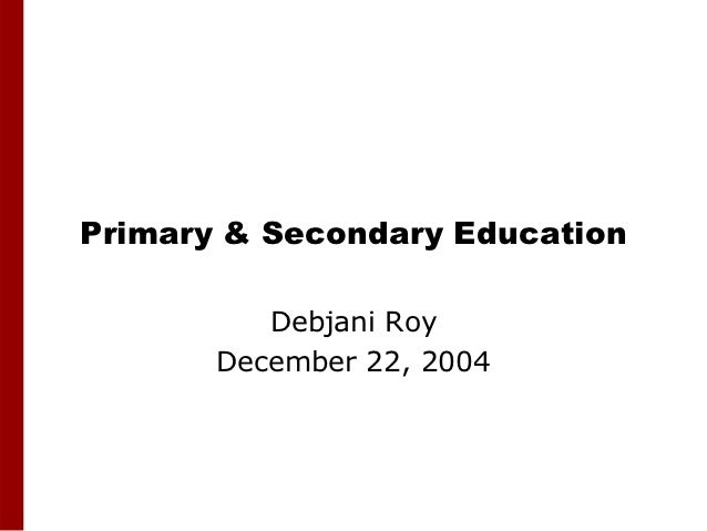 Primary & Secondary Education          Debjani Roy       December 22, 2004