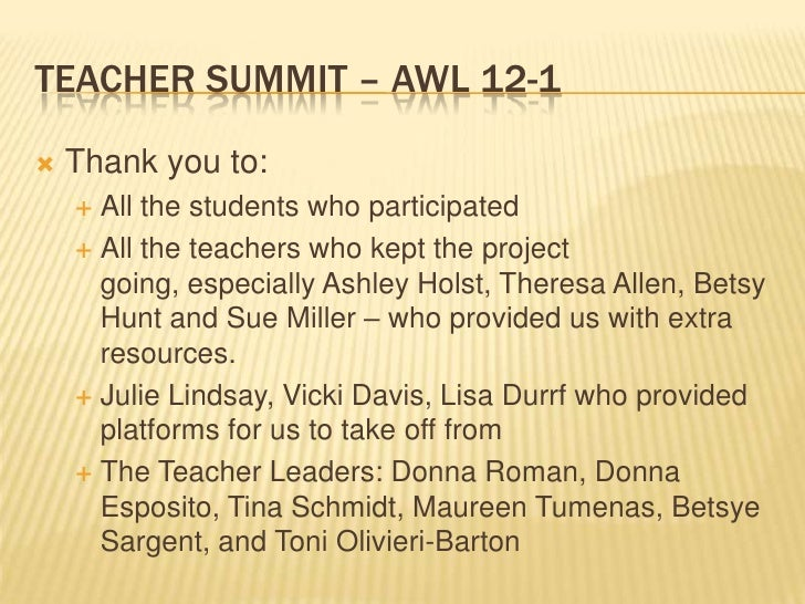 TEACHER SUMMIT – AWL 12-1   Thank you to:     All the students who participated     All the teachers who kept the proje...