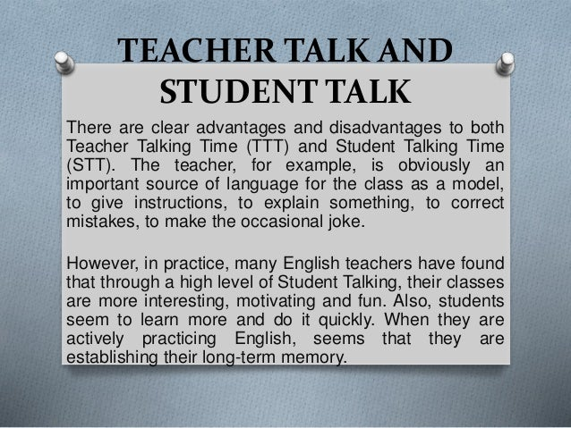 TEACHER TALK AND STUDENT TALK There are clear advantages and disadvantages to both Teacher Talking Time (TTT) and Student ...