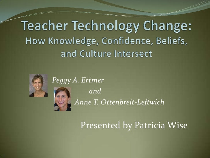 Peggy A. Ertmer           and      Anne T. Ottenbreit-Leftwich        Presented by Patricia Wise