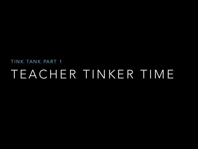 T I N K TA N K PA R T 1  TEACHER TINKER TIME