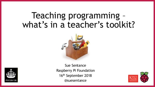 Teaching programming – what's in a teacher's toolkit? Sue Sentance Raspberry Pi Foundation 16th September 2018 @suesentance