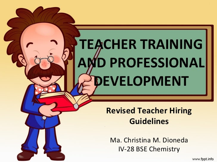 TEACHER TRAINING AND PROFESSIONAL DEVELOPMENT Revised Teacher Hiring Guidelines Ma. Christina M. Dioneda IV-28 BSE Chemistry
