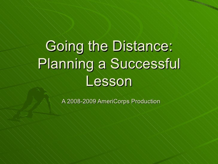 Going the Distance: Planning a Successful Lesson   A 2008-2009 AmeriCorps Production