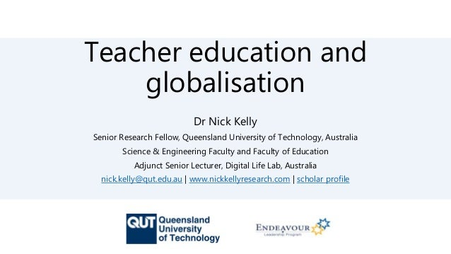Teacher education and globalisation Dr Nick Kelly Senior Research Fellow, Queensland University of Technology, Australia S...