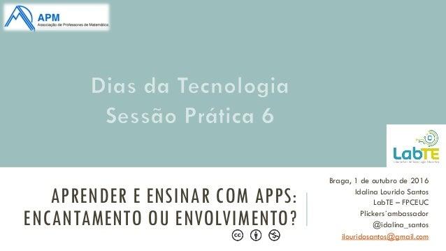 APRENDER E ENSINAR COM APPS: ENCANTAMENTO OU ENVOLVIMENTO? Braga, 1 de outubro de 2016 Idalina Lourido Santos LabTE – FPCE...