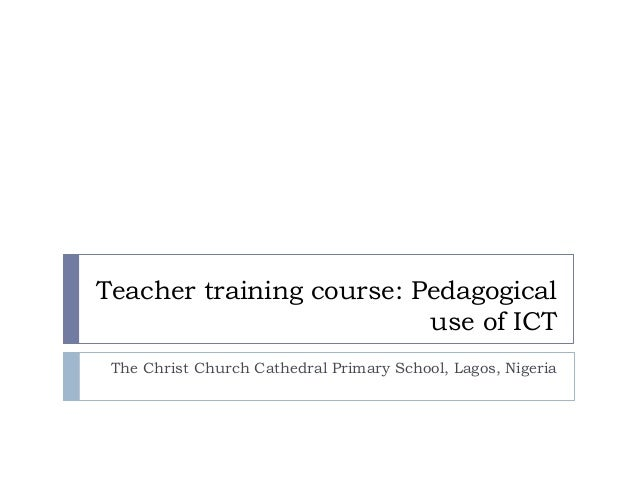 Teacher training course: Pedagogical use of ICT The Christ Church Cathedral Primary School, Lagos, Nigeria