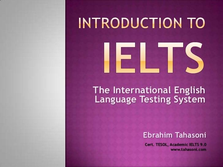 The International EnglishLanguage Testing System           Ebrahim Tahasoni           Cert. TESOL, Academic IELTS 9.0     ...