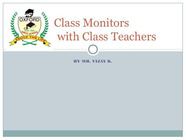 BY MR. VIJAY K. Class Monitors with Class Teachers