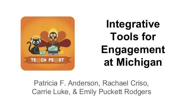 Integrative Tools for Engagement at Michigan Patricia F. Anderson, Rachael Criso, Carrie Luke, & Emily Puckett Rodgers