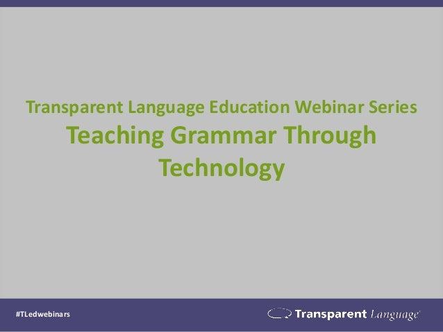 Transparent Language Education Webinar Series Teaching Grammar Through Technology #TLedwebinars