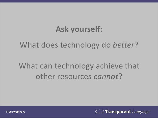 Ask yourself: What does technology do better? What can technology achieve that other resources cannot? #TLedwebinars