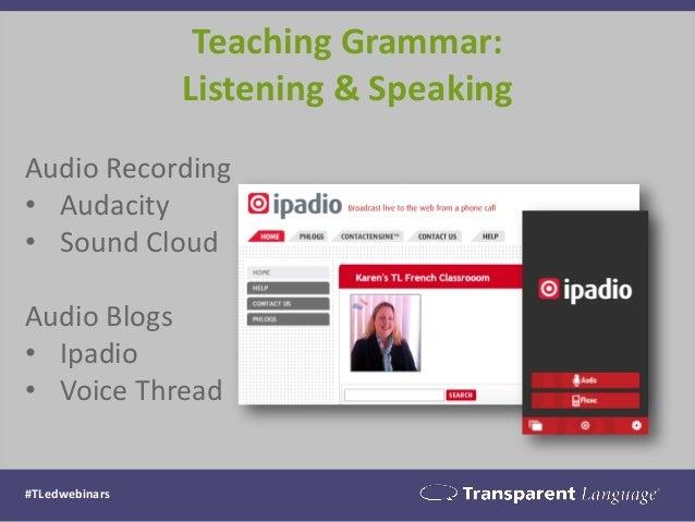 #TLedwebinars Teaching Grammar: Listening & Speaking Audio Recording • Audacity • Sound Cloud Audio Blogs • Ipadio • Voice...