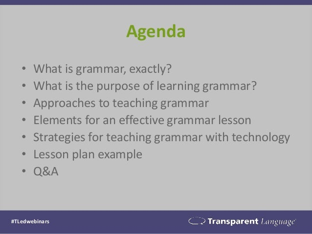 Agenda • What is grammar, exactly? • What is the purpose of learning grammar? • Approaches to teaching grammar • Elements ...