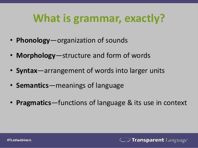 What is grammar, exactly? #TLedwebinars • Phonology—organization of sounds • Morphology—structure and form of words • Synt...